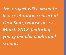 the project will culminate in a celebration concert at Cecil Sharp House on 27 March 2018, featuring young people, adults and schools